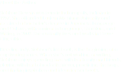 About the Author Siobhan Stevens was born in Indianapolis, Indiana in 1987. She attended Eastern Michigan University and received a bachelor's degree in Japanese Language and Culture, with a minor in Language, Literature, and Writing, in 2009. She currently lives and works in Grove City, Ohio. Bleeding Indy, Siobhan's first book, is the beginning of a captivating series. When she's not working or writing, Siobhan enjoys spending time with her family and friends, playing with her Labrador Retriever, practicing the harp, and finding inspiration and ideas for her books.